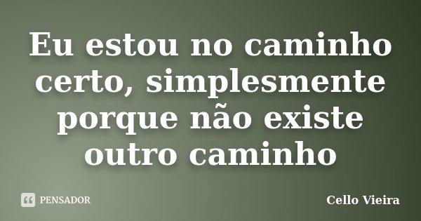 Eu estou no caminho certo, simplesmente porque não existe outro caminho... Frase de Cello Vieira.