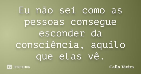 Eu não sei como as pessoas consegue esconder da consciência, aquilo que elas vê.... Frase de Cello Vieira.