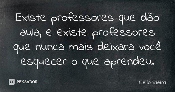 Existe professores que dão aula, e existe professores que nunca mais deixara você esquecer o que aprendeu.... Frase de Cello Vieira.