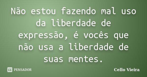 Não estou fazendo mal uso da liberdade de expressão, é vocês que não usa a liberdade de suas mentes.... Frase de Cello Vieira.