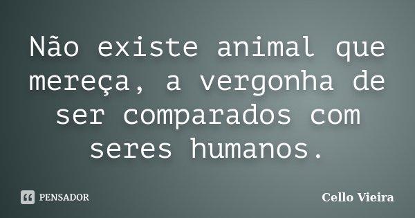 Não existe animal que mereça, a vergonha de ser comparados com seres humanos.... Frase de Cello Vieira.
