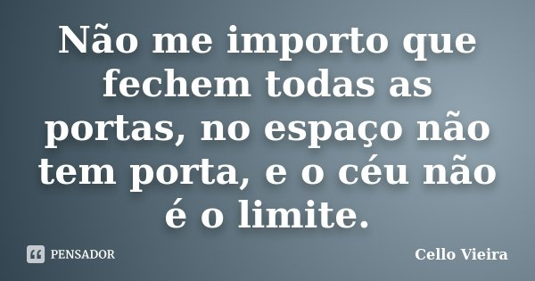 Não me importo que fechem todas as portas, no espaço não tem porta, e o céu não é o limite.... Frase de Cello Vieira.