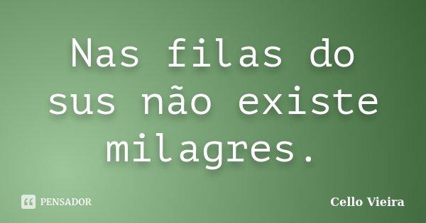 Nas filas do sus não existe milagres.... Frase de Cello Vieira.