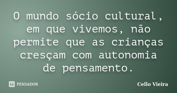 O mundo sócio cultural, em que vivemos, não permite que as crianças cresçam com autonomia de pensamento.... Frase de Cello Vieira.