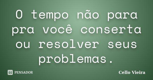 O tempo não para pra você conserta ou resolver seus problemas.... Frase de Cello Vieira.