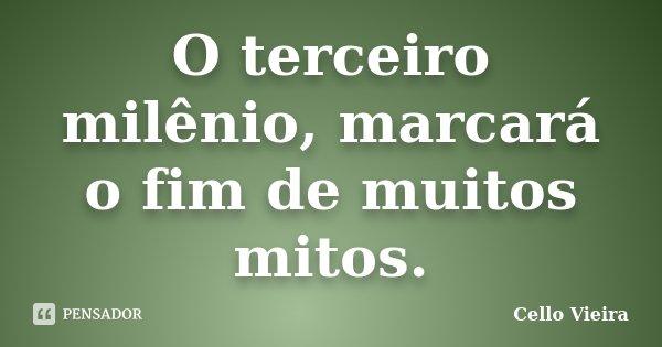 O terceiro milênio, marcará o fim de muitos mitos.... Frase de Cello Vieira.