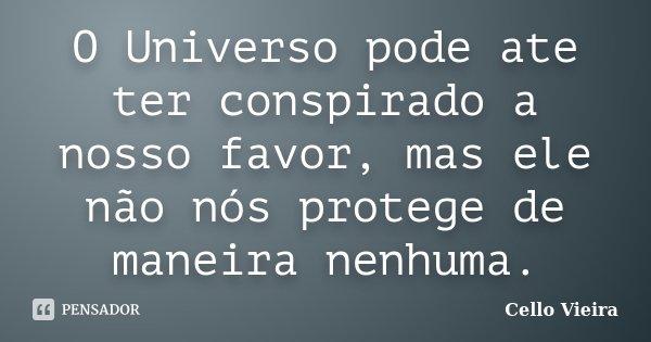 O Universo pode ate ter conspirado a nosso favor, mas ele não nós protege de maneira nenhuma.... Frase de Cello Vieira.