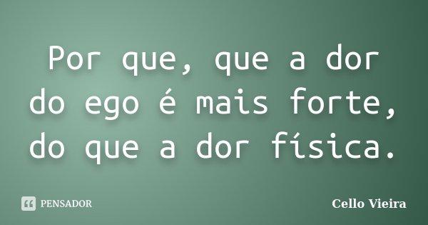 Por que, que a dor do ego é mais forte, do que a dor física.... Frase de Cello Vieira.