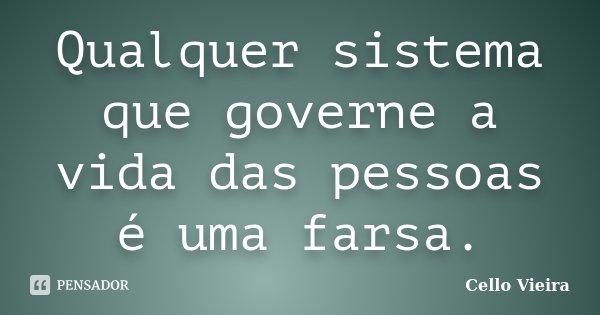 Qualquer sistema que governe a vida das pessoas é uma farsa.... Frase de Cello Vieira.
