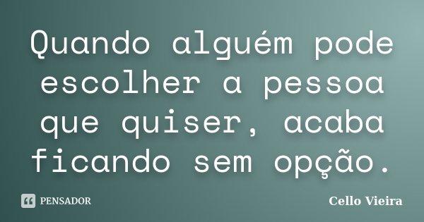 Quando alguém pode escolher a pessoa que quiser, acaba ficando sem opção.... Frase de Cello Vieira.
