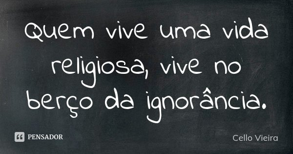 Quem vive uma vida religiosa, vive no berço da ignorância.... Frase de Cello Vieira.