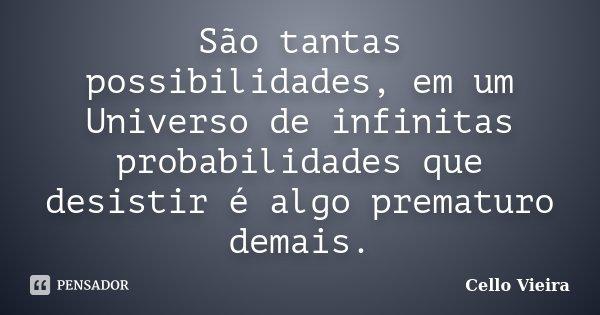 São tantas possibilidades, em um Universo de infinitas probabilidades que desistir é algo prematuro demais.... Frase de Cello Vieira.