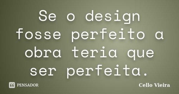 Se o design fosse perfeito a obra teria que ser perfeita.... Frase de Cello Vieira.