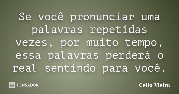 Se você pronunciar uma palavras repetidas vezes, por muito tempo, essa palavras perderá o real sentindo para você.... Frase de Cello Vieira.