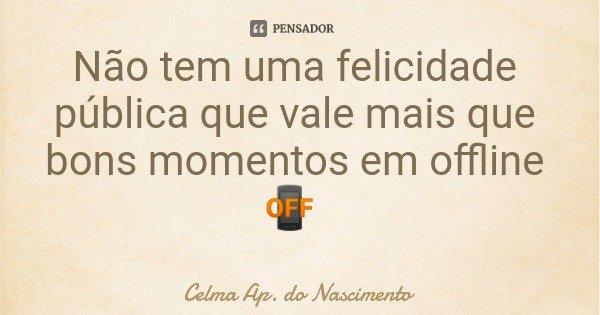 Não tem uma felicidade pública que vale mais que bons momentos em offline 📴... Frase de Celma Ap. do Nascimento.