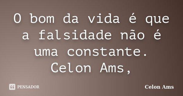 O bom da vida é que a falsidade não é uma constante. Celon Ams,... Frase de Celon Ams.