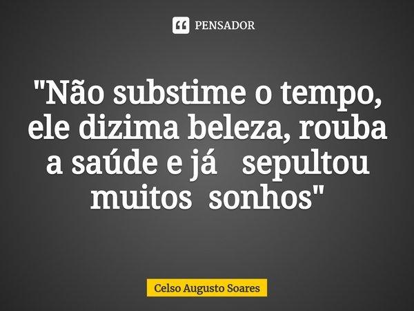 """""""Não substime o tempo, ele dizima beleza, rouba a saúde e já sepultou muitos sonhos""""... Frase de Celso Augusto Soares."""