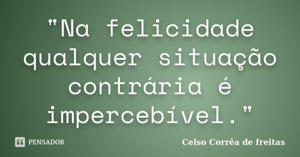 """""""Na felicidade qualquer situação contrária é impercebível.""""... Frase de Celso Corrêa de Freitas."""