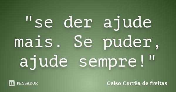 """""""se der ajude mais. Se puder, ajude sempre!""""... Frase de Celso Corrêa de Freitas."""