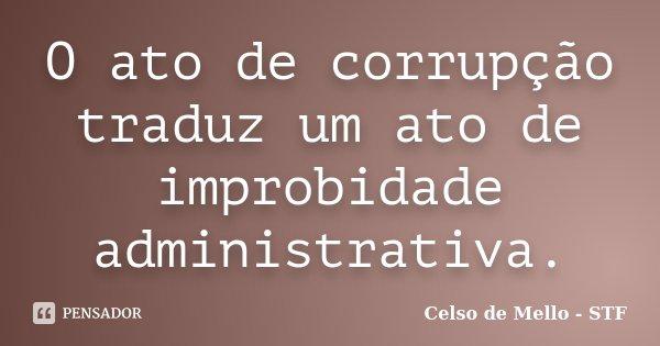 O ato de corrupção traduz um ato de improbidade administrativa.... Frase de Celso de Mello - STF.