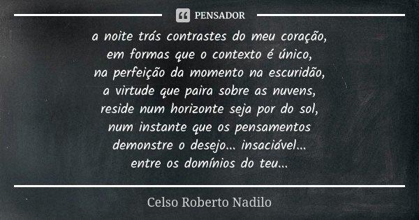 a noite trás contrastes do meu coração, em formas que o contexto é único, na perfeição da momento na escuridão, a virtude que paira sobre as nuvens, reside num ... Frase de Celso Roberto Nadilo.