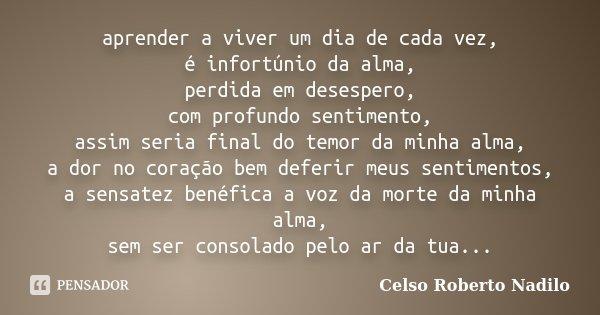 Aprender A Viver Um Dia De Cada Vez é Celso Roberto Nadilo