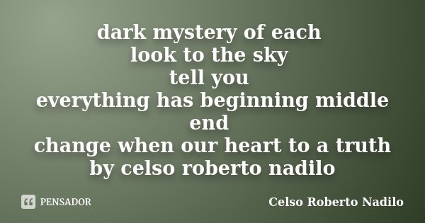 dark mystery of each look to the sky tell you everything has beginning middle end change when our heart to a truth by celso roberto nadilo... Frase de celso roberto nadilo.