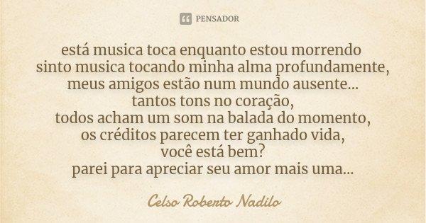 está musica toca enquanto estou morrendo sinto musica tocando minha alma profundamente, meus amigos estão num mundo ausente... tantos tons no coração, todos ach... Frase de Celso Roberto Nadilo.