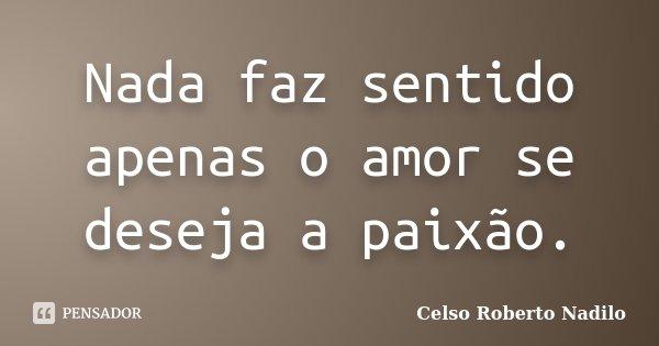 Nada faz sentido apenas o amor se deseja a paixão.... Frase de celso roberto nadilo.