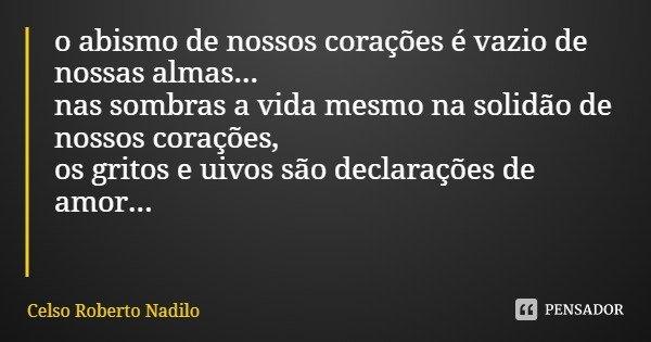 o abismo de nossos corações é vazio de nossas almas... nas sombras a vida mesmo na solidão de nossos corações, os gritos e uivos são declarações de amor...... Frase de Celso Roberto Nadilo.