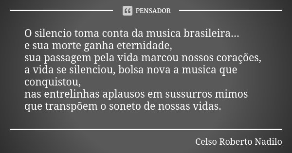 O silencio toma conta da musica brasileira... e sua morte ganha eternidade, sua passagem pela vida marcou nossos corações, a vida se silenciou, bolsa nova a mus... Frase de Celso Roberto Nadilo.