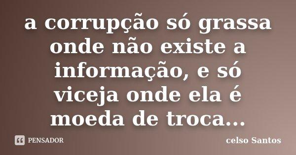 a corrupção só grassa onde não existe a informação, e só viceja onde ela é moeda de troca...... Frase de Celso Santos.