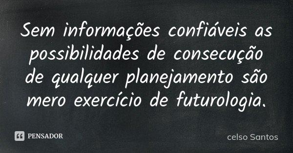 Sem informações confiáveis as possibilidades de consecução de qualquer planejamento são mero exercício de futurologia.... Frase de celso Santos.