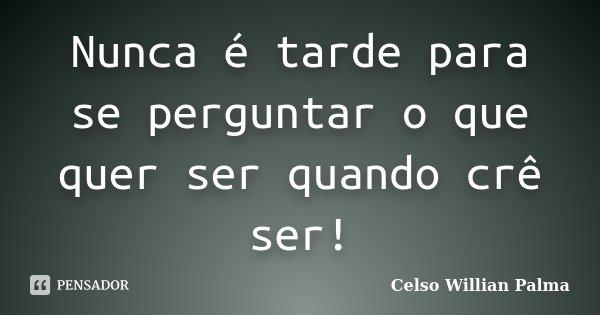 Nunca é tarde para se perguntar o que quer ser quando crê ser!... Frase de Celso Willian Palma.