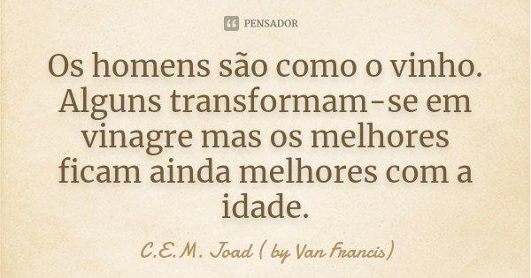 Os homens são como o vinho. Alguns transformam-se em vinagre mas os melhores ficam ainda melhores com a idade.... Frase de C.E.M. Joad ( by Van Francis).