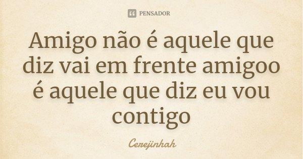Amigo não é aquele que diz vai em frente amigoo é aquele que diz eu vou contigo... Frase de Cerejinhah.