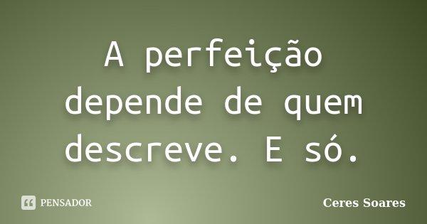 A perfeição depende de quem descreve. E só.... Frase de Ceres Soares.
