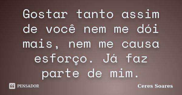 Gostar tanto assim de você nem me dói mais, nem me causa esforço. Já faz parte de mim.... Frase de Ceres Soares.