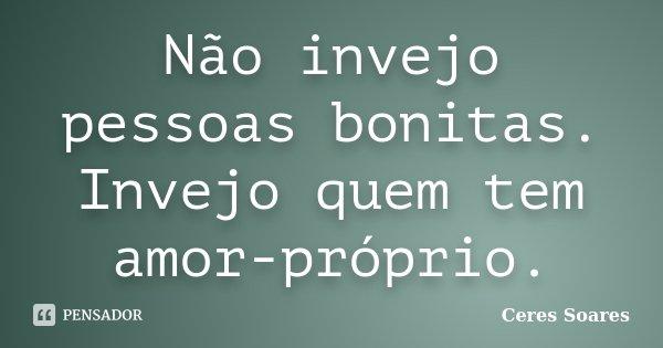 Não invejo pessoas bonitas. Invejo quem tem amor-próprio.... Frase de Ceres Soares.