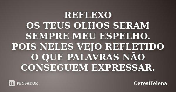 REFLEXO OS TEUS OLHOS SERAM SEMPRE MEU ESPELHO. POIS NELES VEJO REFLETIDO O QUE PALAVRAS NÃO CONSEGUEM EXPRESSAR.... Frase de CeresHelena.