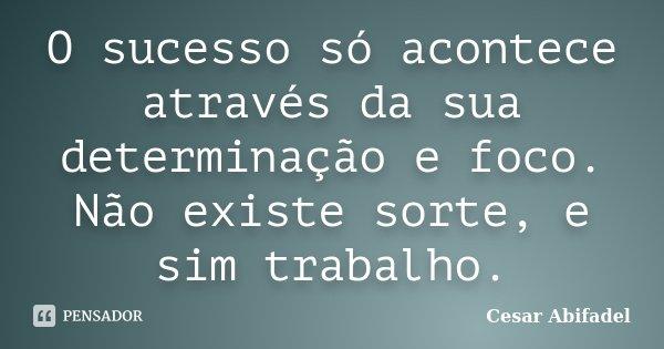 O sucesso só acontece através da sua determinação e foco. Não existe sorte, e sim trabalho.... Frase de Cesar Abifadel.