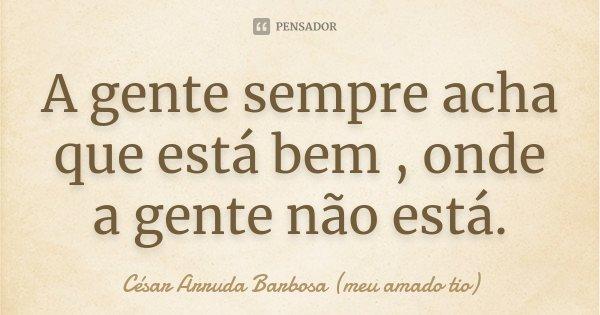 A gente sempre acha que está bem , onde a gente não está.... Frase de César Arruda Barbosa (meu amado tio).
