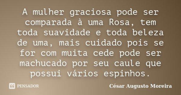 A mulher graciosa pode ser comparada à uma Rosa, tem toda suavidade e toda beleza de uma, mais cuidado pois se for com muita cede pode ser machucado por seu cau... Frase de César Augusto Moreira.