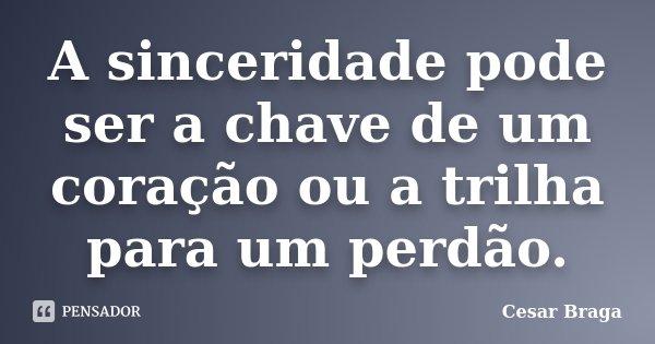 A sinceridade pode ser a chave de um coração ou a trilha para um perdão.... Frase de Cesar Braga.