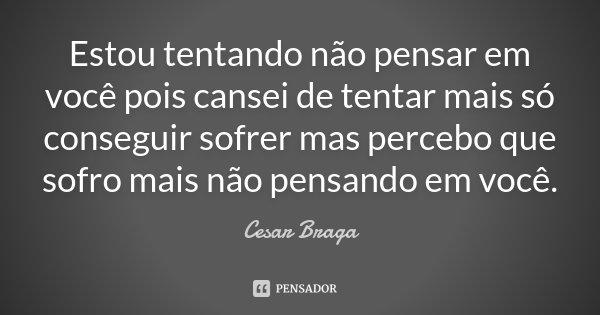 Estou tentando não pensar em você pois cansei de tentar mais só conseguir sofrer mas percebo que sofro mais não pensando em você.... Frase de Cesar Braga.