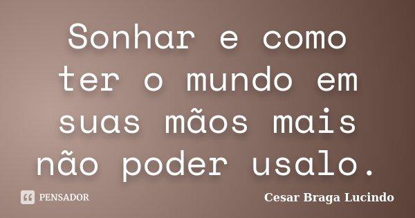 Sonhar e como ter o mundo em suas mãos mais não poder usalo.... Frase de Cesar Braga Lucindo.