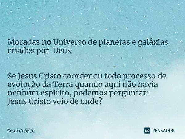  Moradas no Universo de planetas e galáxias criados por Deus Se Jesus Cristo coordenou todo processo de evolução da Terra quando aqui não havia nenhum espirito... Frase de César Crispim.