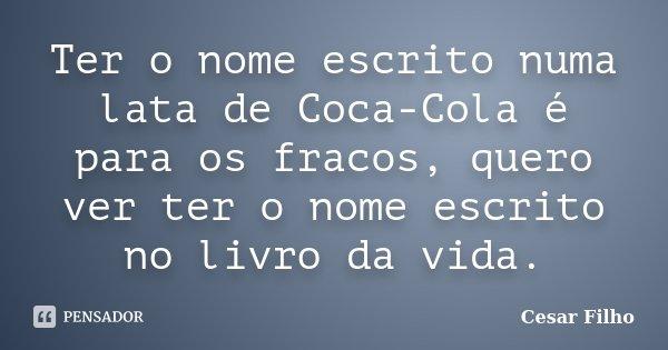 Ter o nome escrito numa lata de Coca-Cola é para os fracos, quero ver ter o nome escrito no livro da vida.... Frase de Cesar Filho.