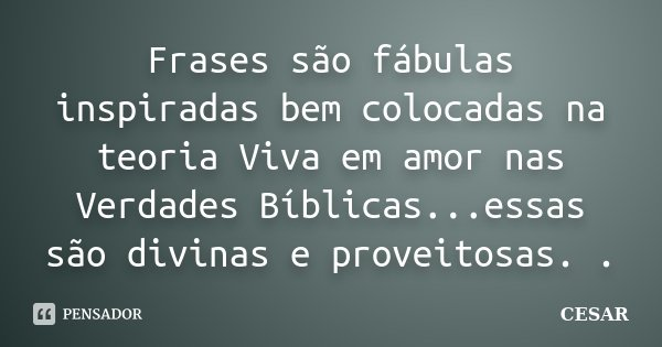 Frases são fábulas inspiradas bem colocadas na teoria Viva em amor nas Verdades Bíblicas...essas são divinas e proveitosas. .... Frase de cesar.