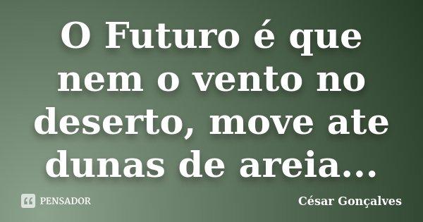 O Futuro é que nem o vento no deserto, move ate dunas de areia...... Frase de César Gonçalves.